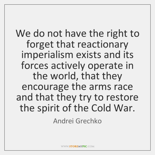 We do not have the right to forget that reactionary imperialism exists ...