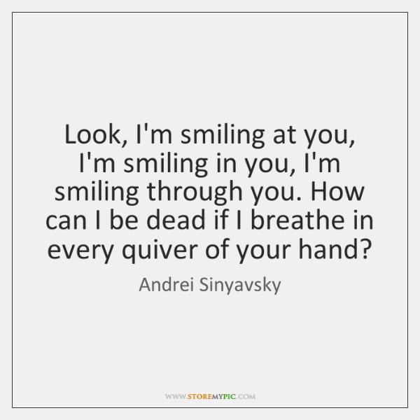 Look, I'm smiling at you, I'm smiling in you, I'm smiling through ...