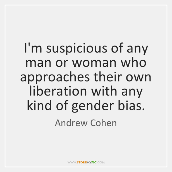 I'm suspicious of any man or woman who approaches their own liberation ...