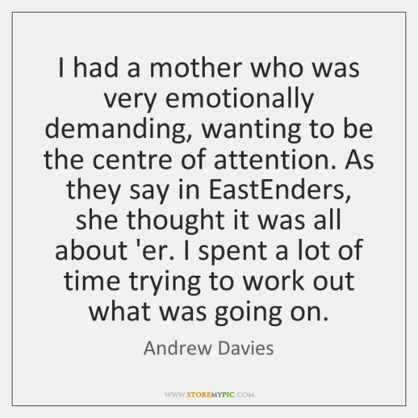 I had a mother who was very emotionally demanding, wanting to be ...