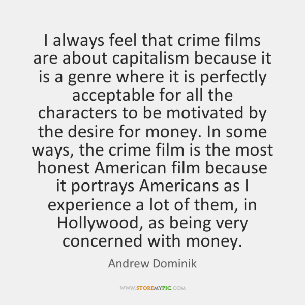 I always feel that crime films are about capitalism because it is ...