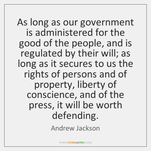 As long as our government is administered for the good of the ...