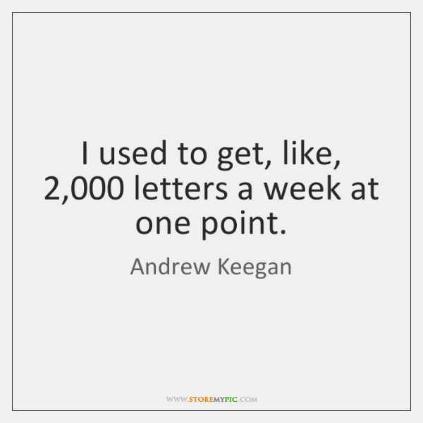 I used to get, like, 2,000 letters a week at one point.