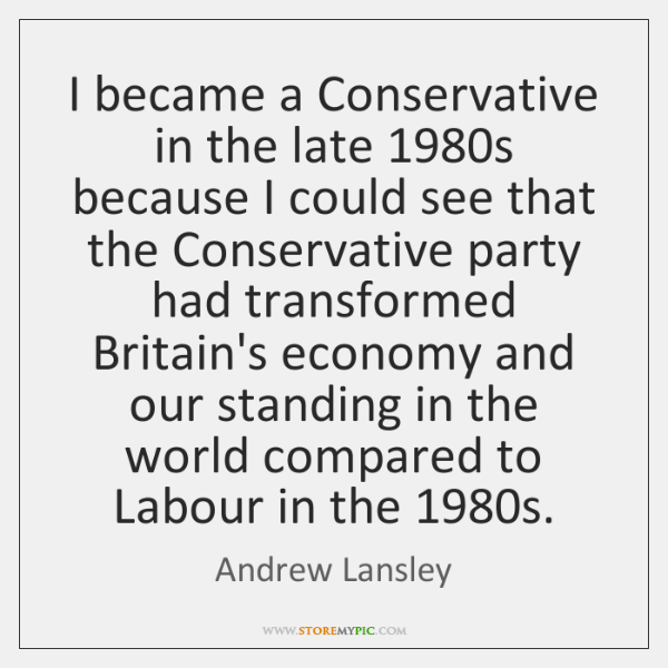 I became a Conservative in the late 1980s because I could see ...
