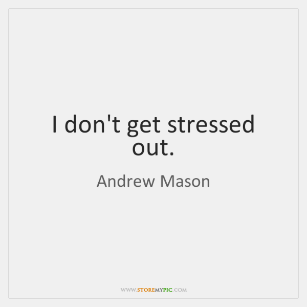 I don't get stressed out.
