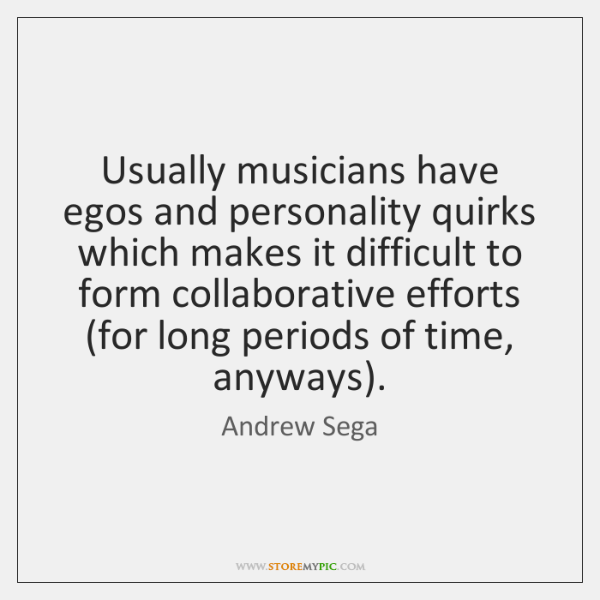 Usually musicians have egos and personality quirks which makes it difficult to ...