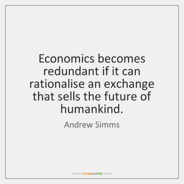 Economics becomes redundant if it can rationalise an exchange that sells the ...