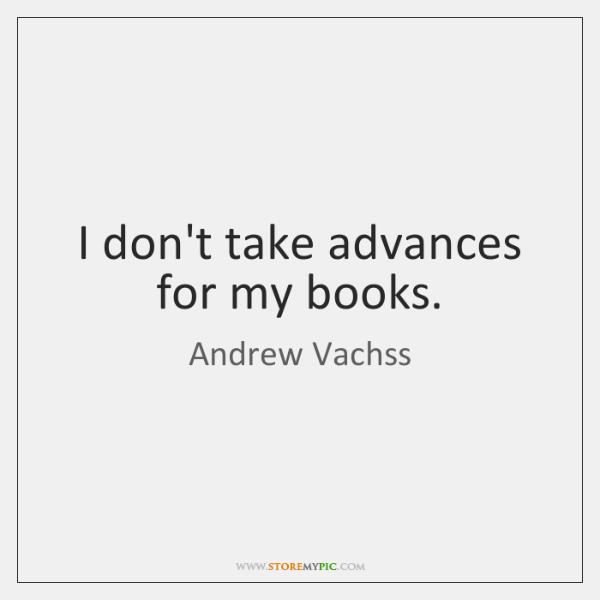 I don't take advances for my books.