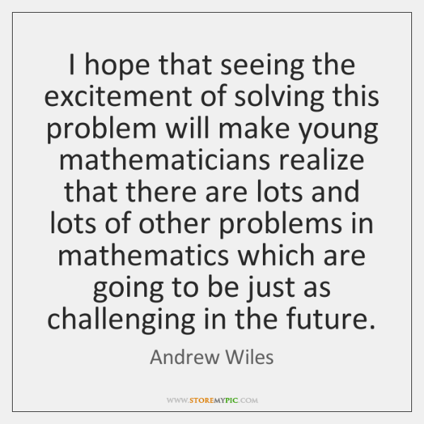 I hope that seeing the excitement of solving this problem will make ...