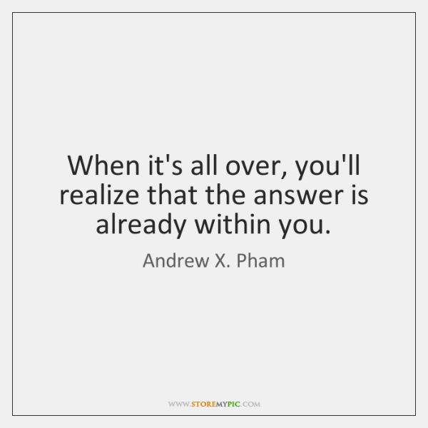 When it's all over, you'll realize that the answer is already within ...
