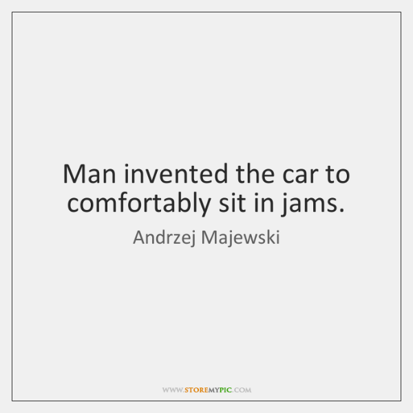 Man invented the car to comfortably sit in jams.
