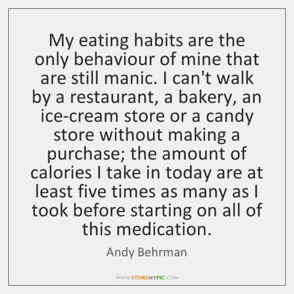 My eating habits are the only behaviour of mine that are still ...