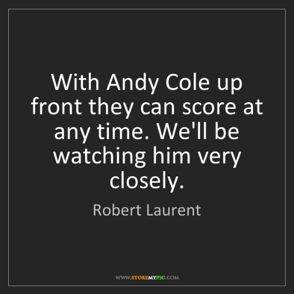 Robert Laurent: With Andy Cole up front they can score at any time. We'll...