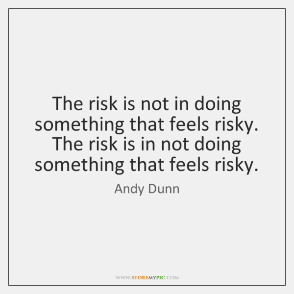 The risk is not in doing something that feels risky. The risk ...