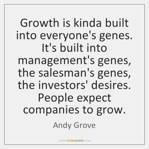 Growth is kinda built into everyone's genes. It's built into management's genes, ...