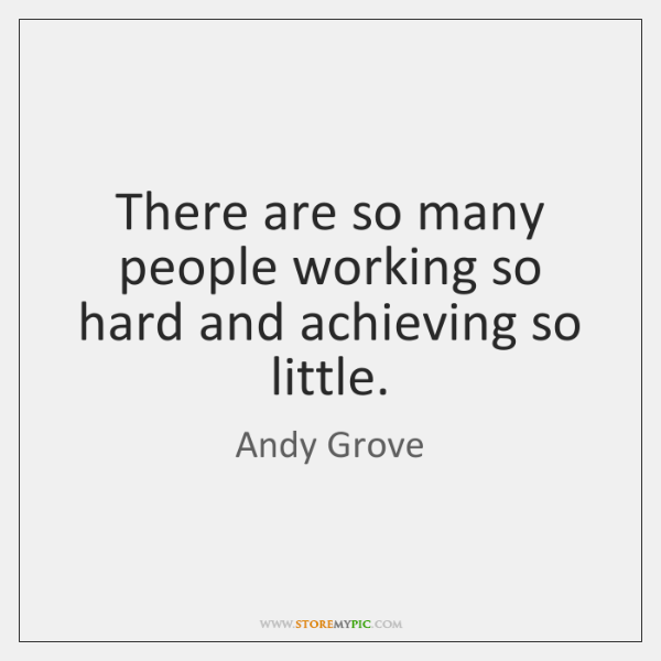 There are so many people working so hard and achieving so little.