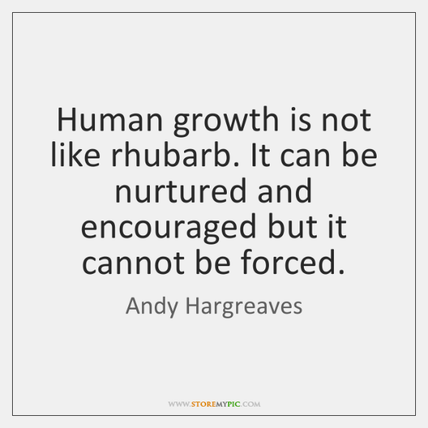 Human growth is not like rhubarb. It can be nurtured and encouraged ...