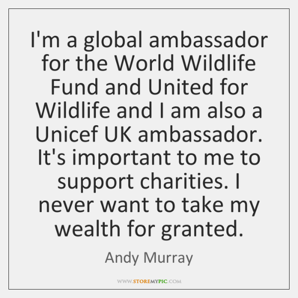 I'm a global ambassador for the World Wildlife Fund and United for ...