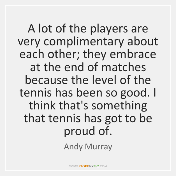 A lot of the players are very complimentary about each other; they ...