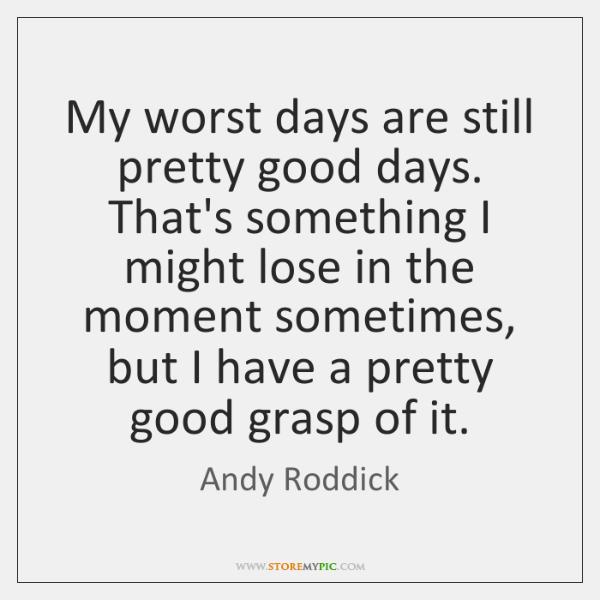 My worst days are still pretty good days. That's something I might ...