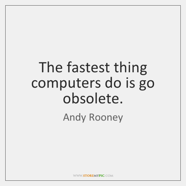 The fastest thing computers do is go obsolete.