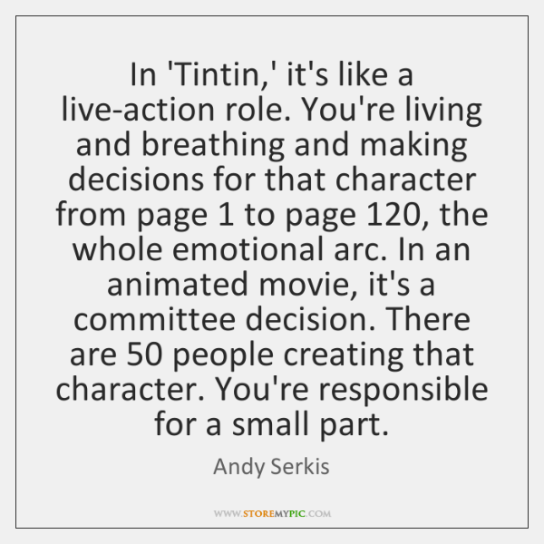 In 'Tintin,' it's like a live-action role. You're living and breathing ...