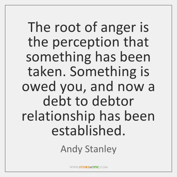 The root of anger is the perception that something has been taken. ...