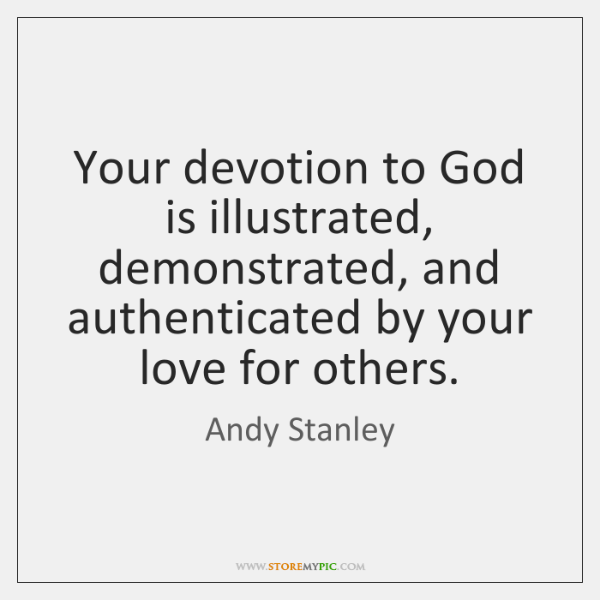 Your devotion to God is illustrated, demonstrated, and authenticated by your love ...