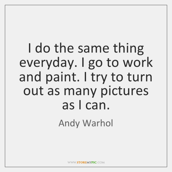 I do the same thing everyday. I go to work and paint. ...
