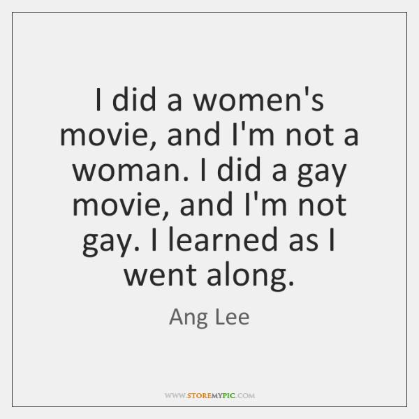 I did a women's movie, and I'm not a woman. I did ...