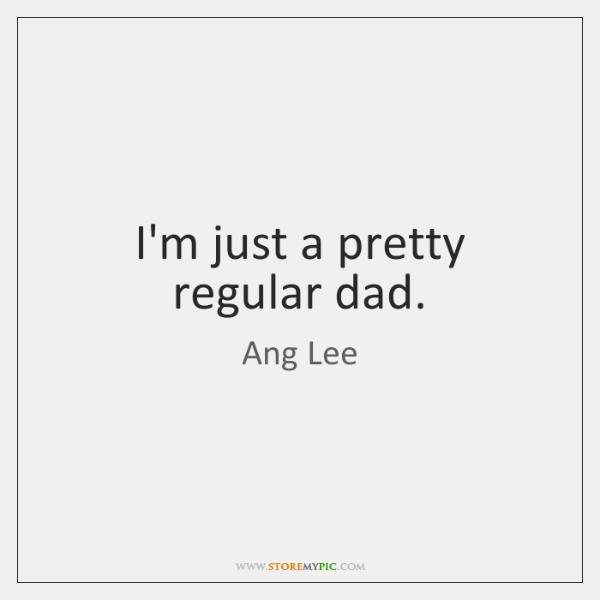 I'm just a pretty regular dad.