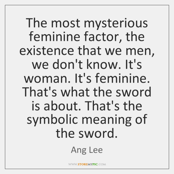 The most mysterious feminine factor, the existence that we men, we don't ...