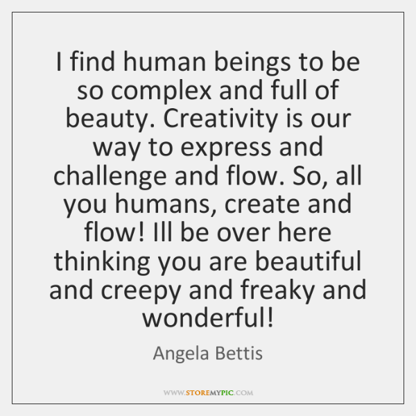 I find human beings to be so complex and full of beauty. ...