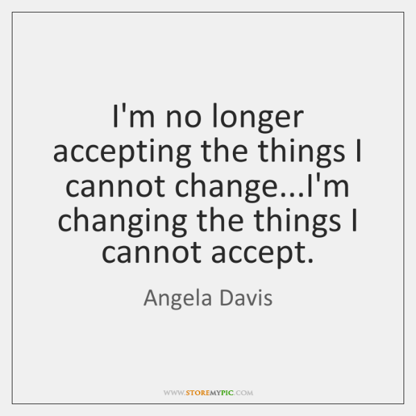 I'm no longer accepting the things I cannot change...I'm changing the ...