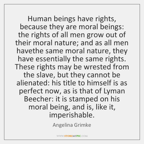 Human beings have rights, because they are moral beings: the rights of ...