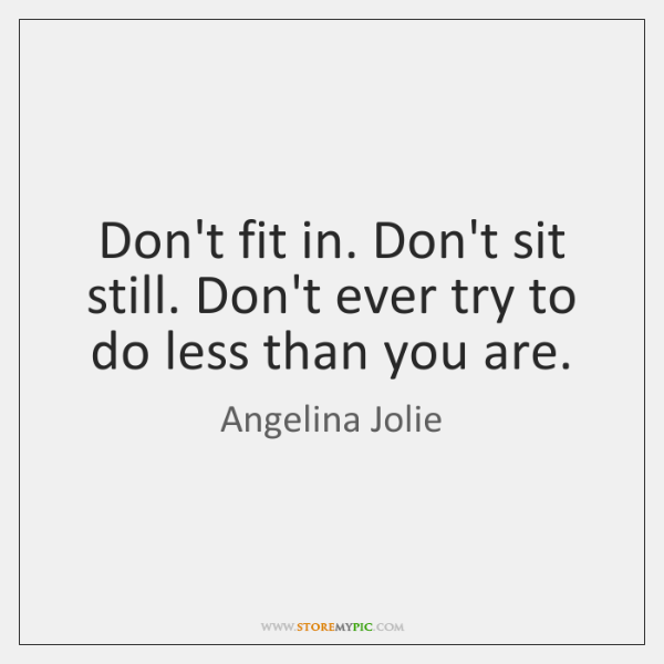 Don't fit in. Don't sit still. Don't ever try to do less ...