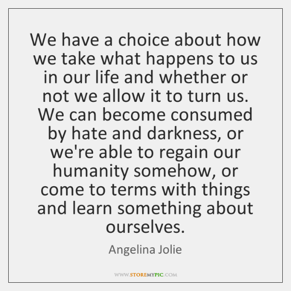 We have a choice about how we take what happens to us ...