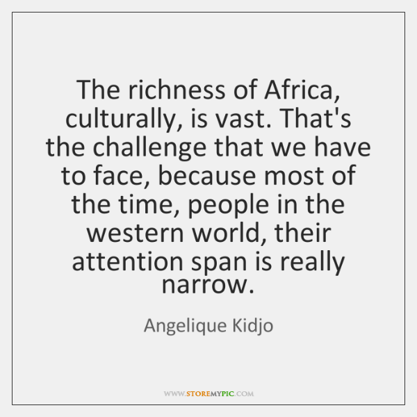 The richness of Africa, culturally, is vast. That's the challenge that we ...