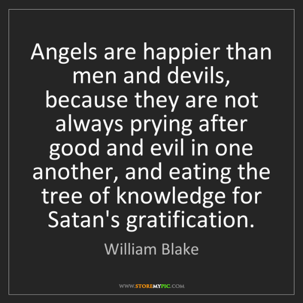 William Blake: Angels are happier than men and devils, because they...