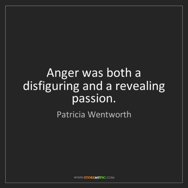 Patricia Wentworth: Anger was both a disfiguring and a revealing passion.