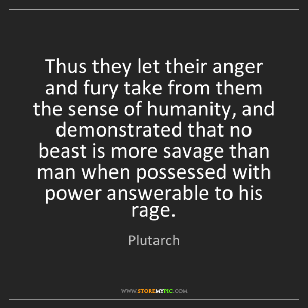 Plutarch: Thus they let their anger and fury take from them the...
