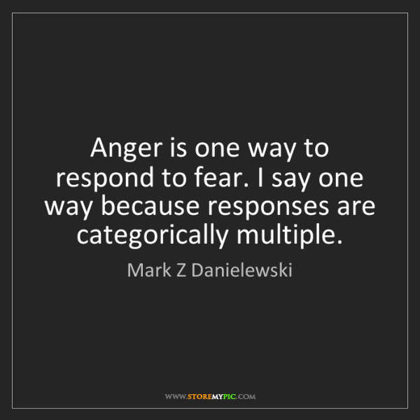 Mark Z Danielewski: Anger is one way to respond to fear. I say one way because...