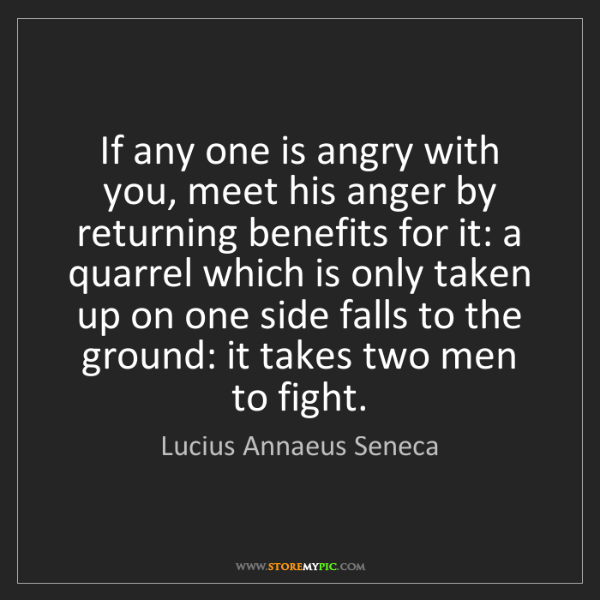 Lucius Annaeus Seneca: If any one is angry with you, meet his anger by returning...