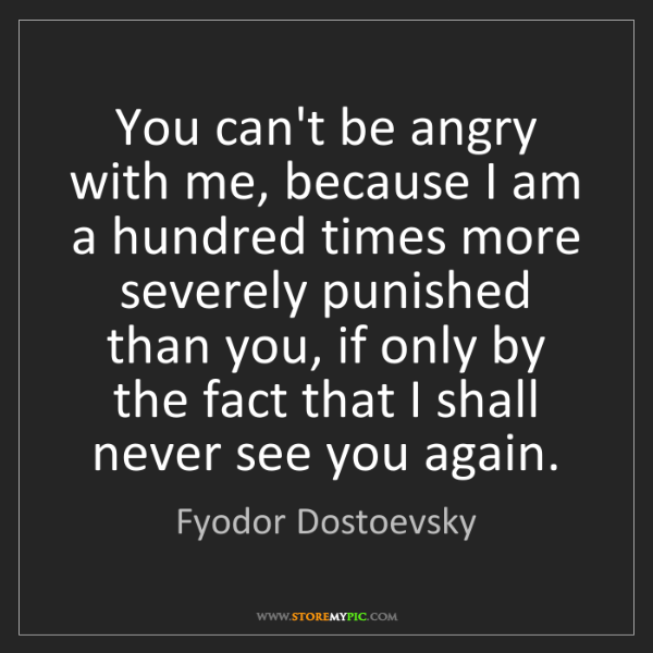 Fyodor Dostoevsky: You can't be angry with me, because I am a hundred times...