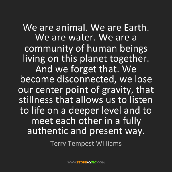 Terry Tempest Williams: We are animal. We are Earth. We are water. We are a community...