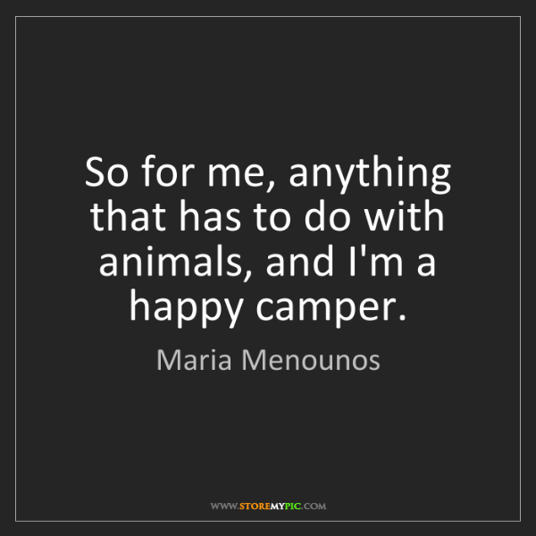 Maria Menounos: So for me, anything that has to do with animals, and...