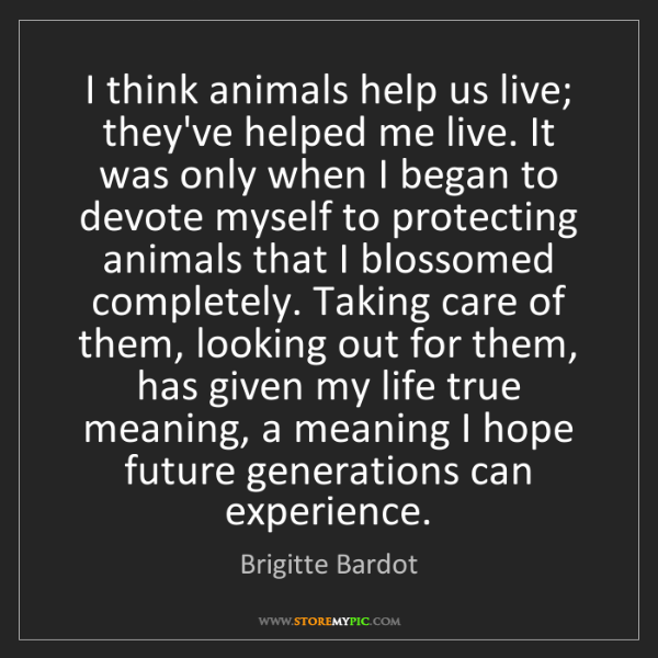 Brigitte Bardot: I think animals help us live; they've helped me live....