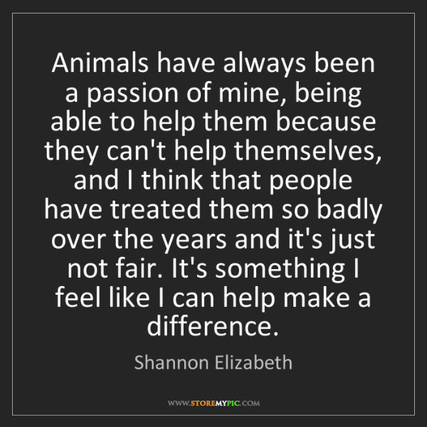 Shannon Elizabeth: Animals have always been a passion of mine, being able...