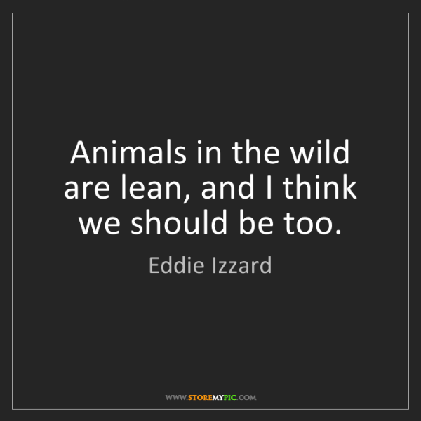 Eddie Izzard: Animals in the wild are lean, and I think we should be...