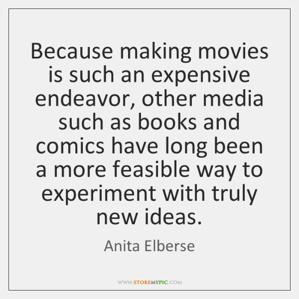 Because making movies is such an expensive endeavor, other media such as ...